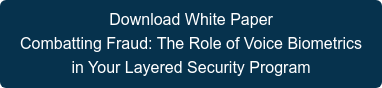 Download White Paper  Combatting Fraud: The Role of Voice Biometrics  in Your Layered Security Program